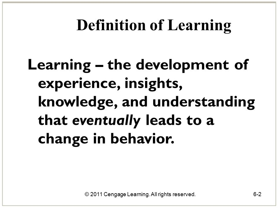 © 2011 Cengage Learning. All rights reserved.6-2 Definition of Learning Learning – the development of experience, insights, knowledge, and understandi