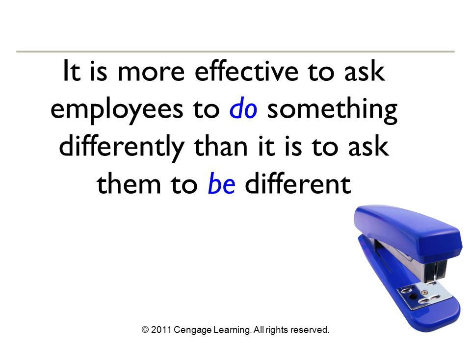 © 2011 Cengage Learning. All rights reserved. It is more effective to ask employees to do something differently than it is to ask them to be different