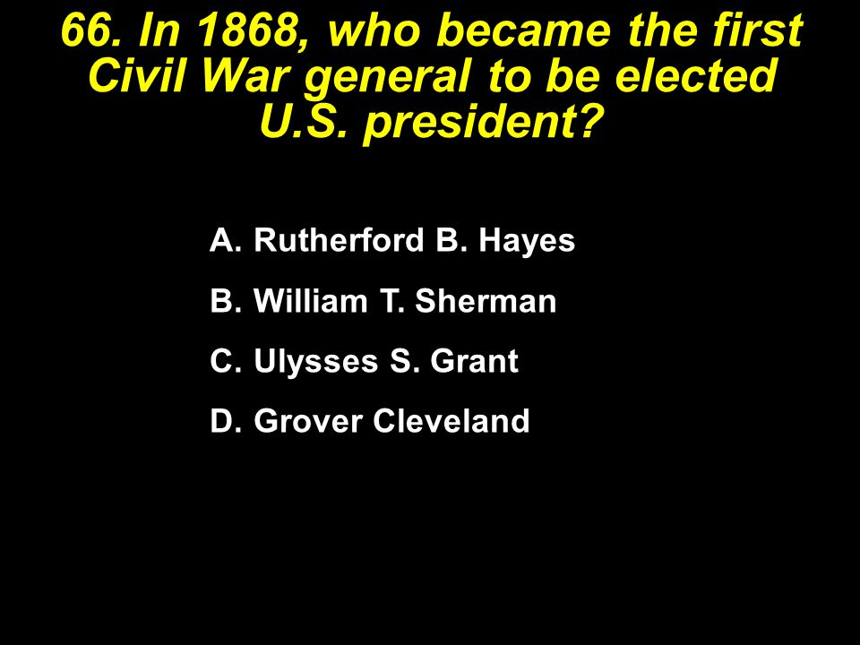 66. In 1868, who became the first Civil War general to be elected U.S. president? A.Rutherford B. Hayes B.William T. Sherman C.Ulysses S. Grant D.Grov