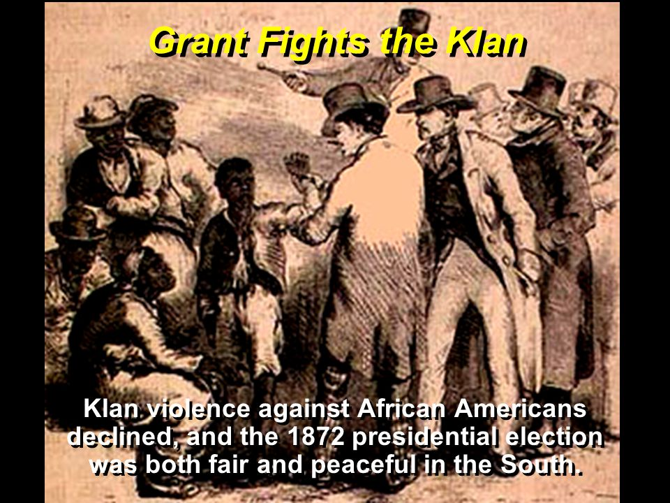 Grant Fights the Klan Klan violence against African Americans declined, and the 1872 presidential election was both fair and peaceful in the South.