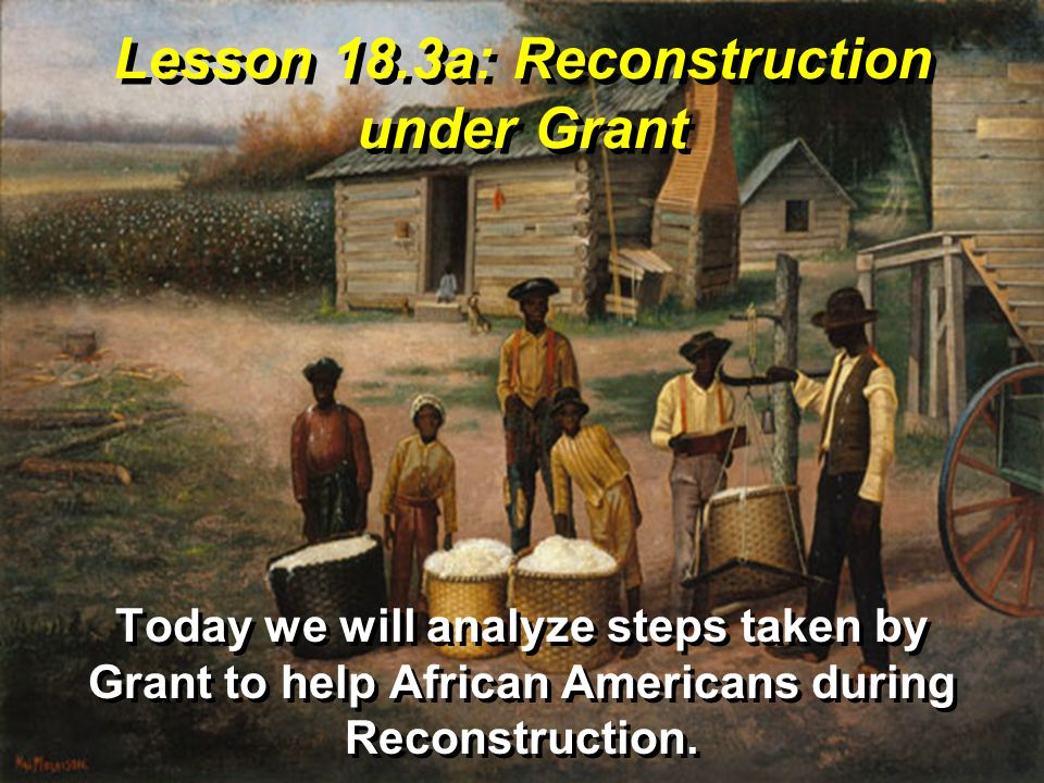 Lesson 18.3a: Reconstruction under Grant Today we will analyze steps taken by Grant to help African Americans during Reconstruction.