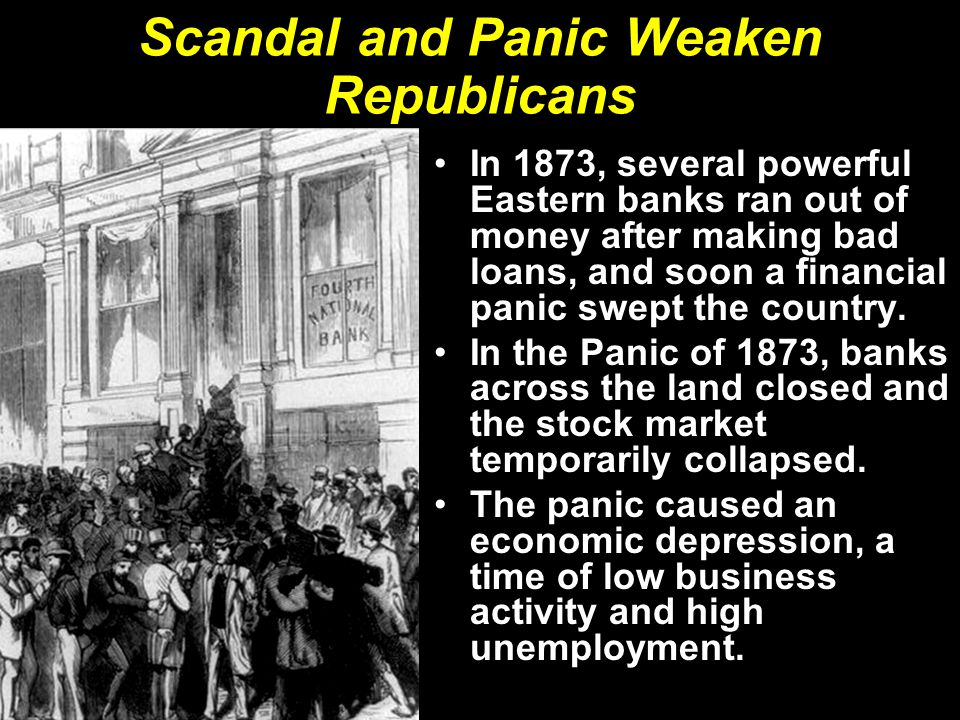 Scandal and Panic Weaken Republicans In 1873, several powerful Eastern banks ran out of money after making bad loans, and soon a financial panic swept