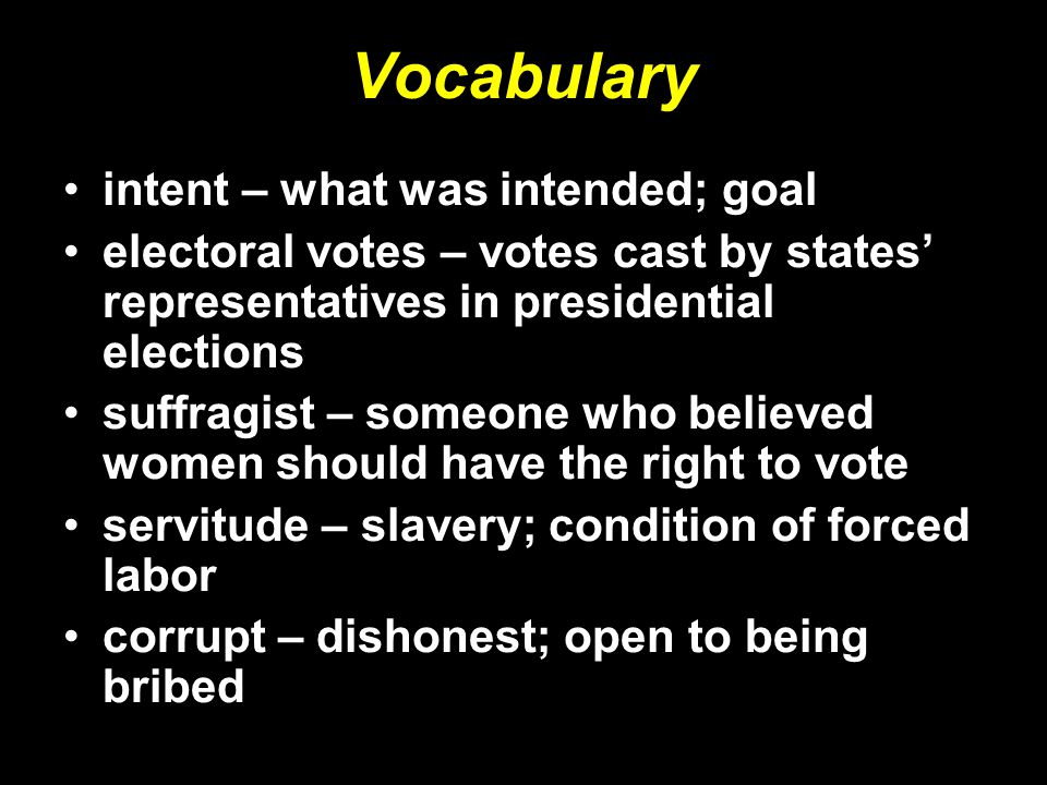 Vocabulary intent – what was intended; goal electoral votes – votes cast by states' representatives in presidential elections suffragist – someone who
