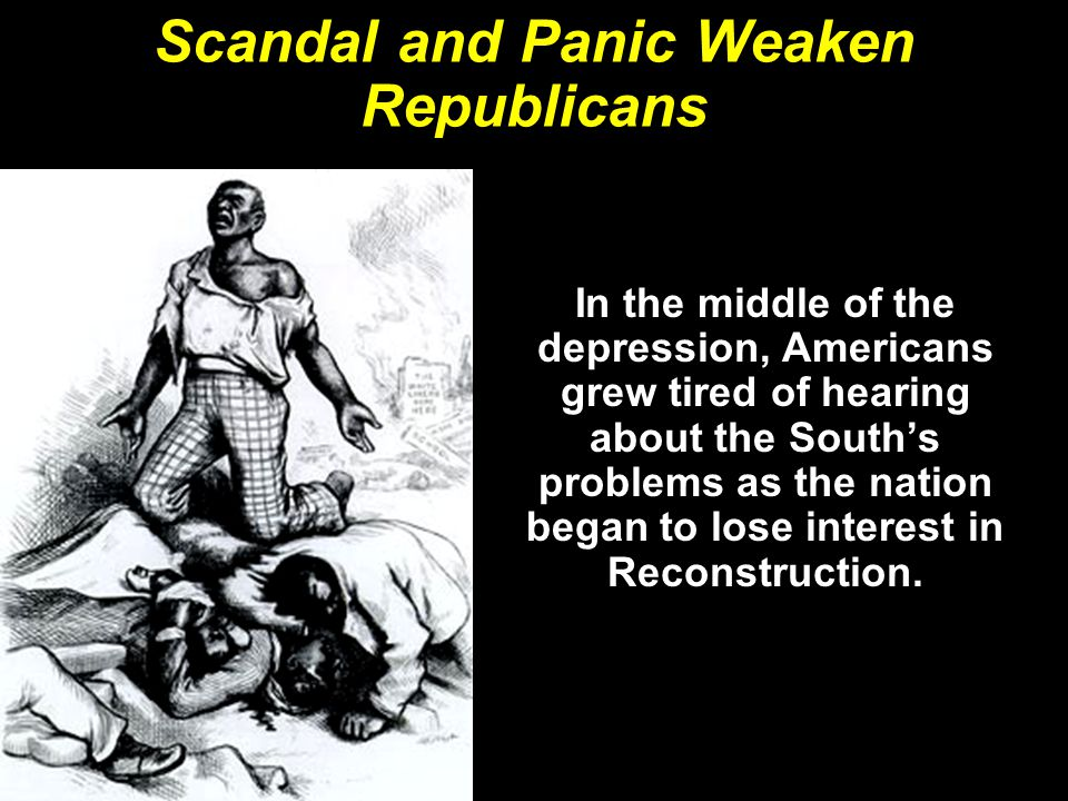 Scandal and Panic Weaken Republicans In the middle of the depression, Americans grew tired of hearing about the South's problems as the nation began t