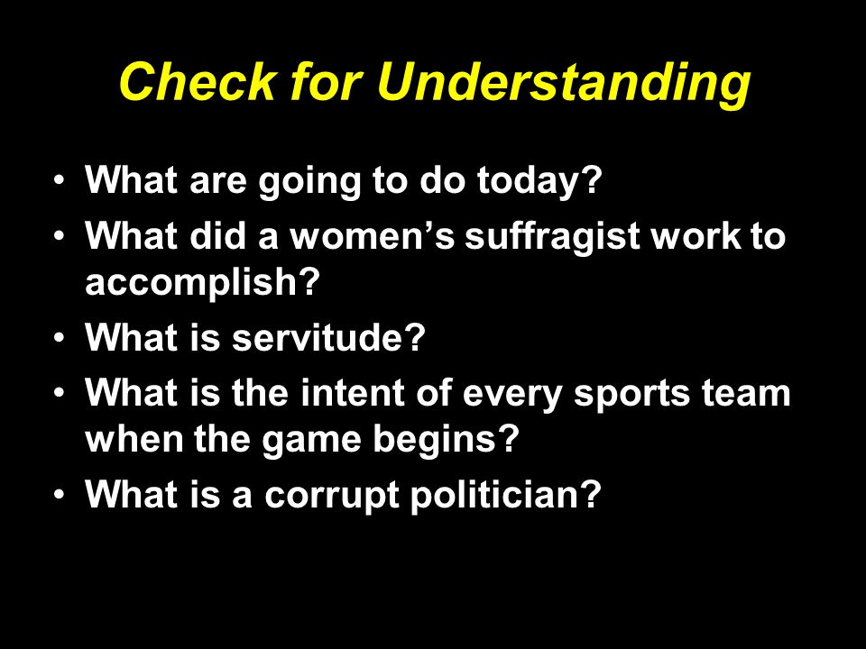 Check for Understanding What are going to do today? What did a women's suffragist work to accomplish? What is servitude? What is the intent of every s