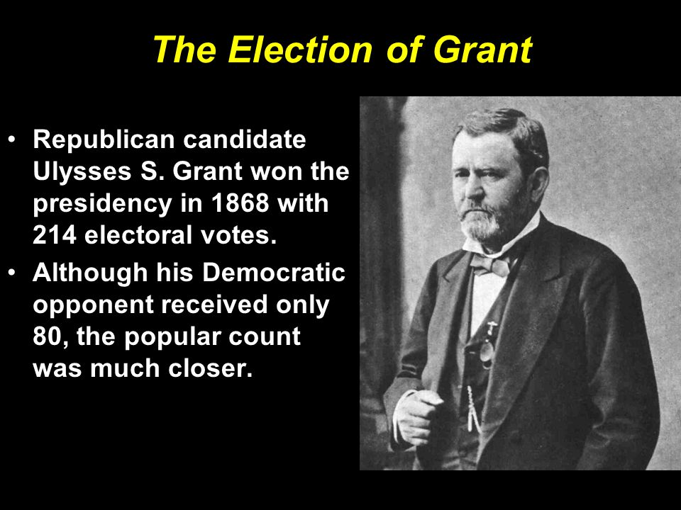 The Election of Grant Republican candidate Ulysses S. Grant won the presidency in 1868 with 214 electoral votes. Although his Democratic opponent rece