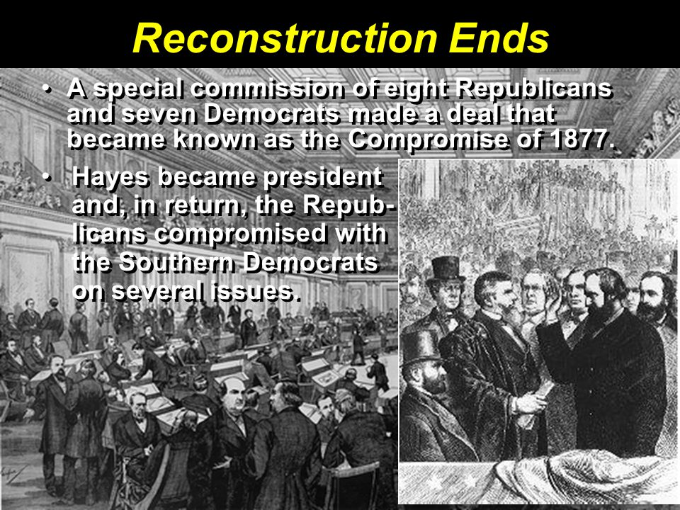 Reconstruction Ends A special commission of eight Republicans and seven Democrats made a deal that became known as the Compromise of 1877. Hayes becam