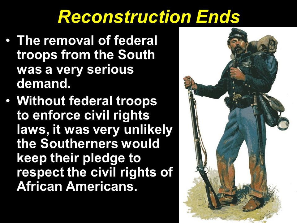 Reconstruction Ends The removal of federal troops from the South was a very serious demand. Without federal troops to enforce civil rights laws, it wa