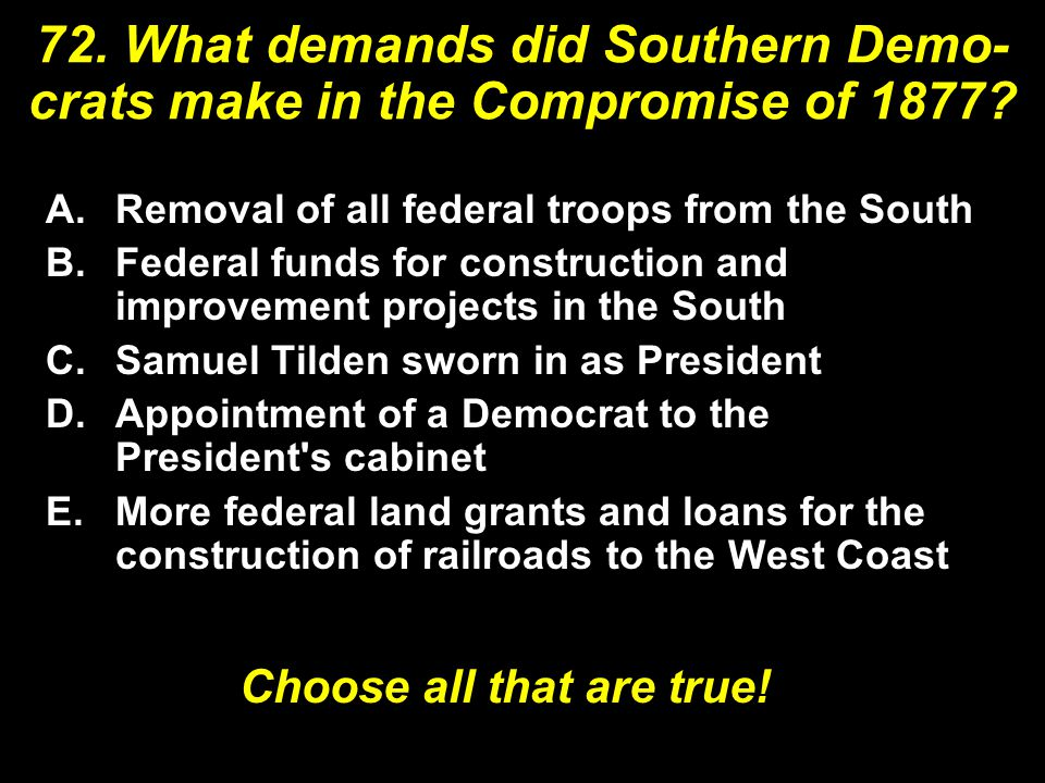 72. What demands did Southern Demo- crats make in the Compromise of 1877.
