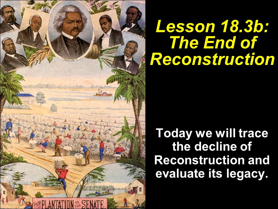 Lesson 18.3b: The End of Reconstruction Today we will trace the decline of Reconstruction and evaluate its legacy.