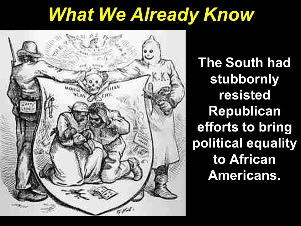 What We Already Know The South had stubbornly resisted Republican efforts to bring political equality to African Americans.