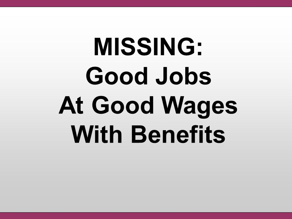 MISSING: Good Jobs At Good Wages With Benefits