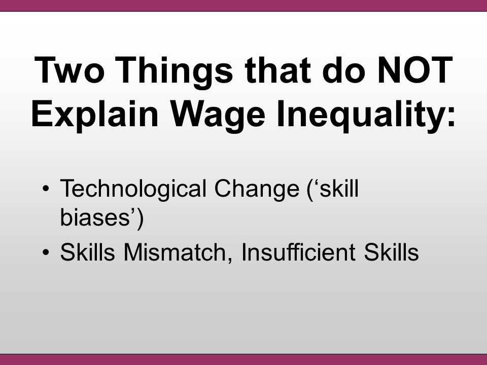 Technological Change ('skill biases') Skills Mismatch, Insufficient Skills Two Things that do NOT Explain Wage Inequality: