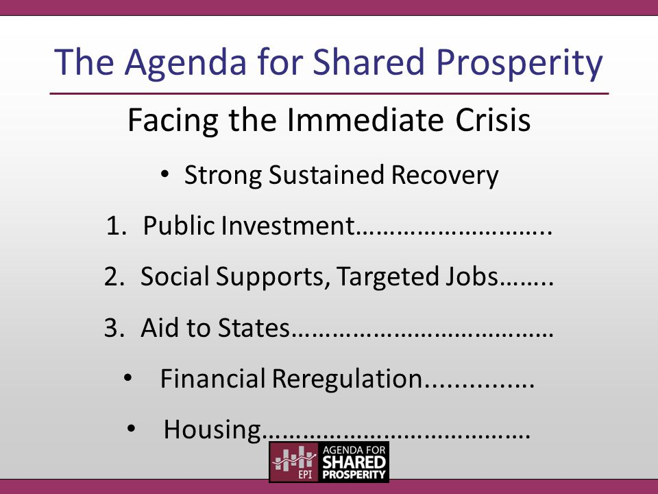 The Agenda for Shared Prosperity Facing the Immediate Crisis Strong Sustained Recovery 1.Public Investment……………………….. 2.Social Supports, Targeted Jobs