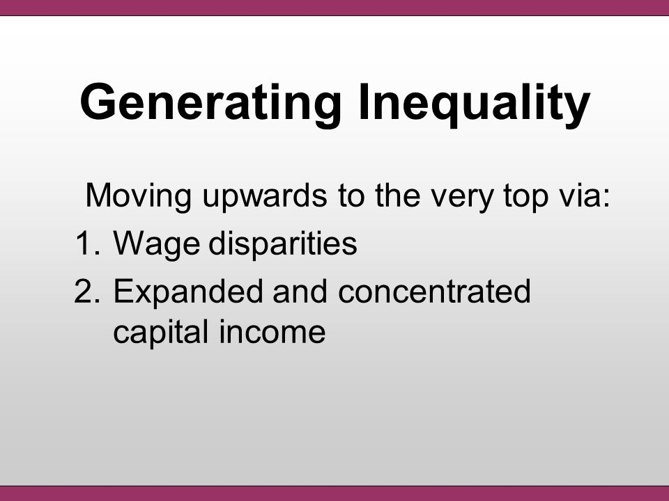 Generating Inequality Moving upwards to the very top via: 1.Wage disparities 2.Expanded and concentrated capital income
