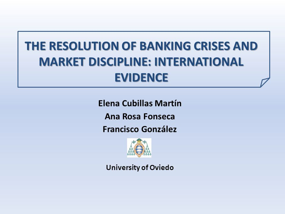 THE RESOLUTION OF BANKING CRISES AND MARKET DISCIPLINE: INTERNATIONAL EVIDENCE Elena Cubillas Martín Ana Rosa Fonseca Francisco González University of Oviedo