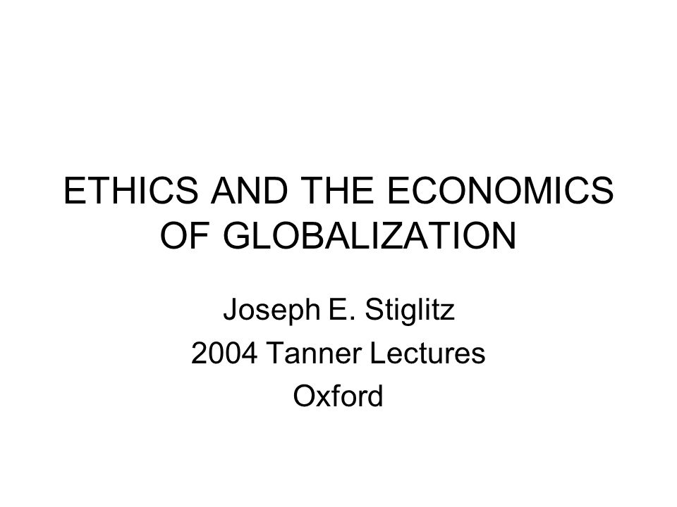 ETHICS AND THE ECONOMICS OF GLOBALIZATION Joseph E. Stiglitz 2004 Tanner Lectures Oxford