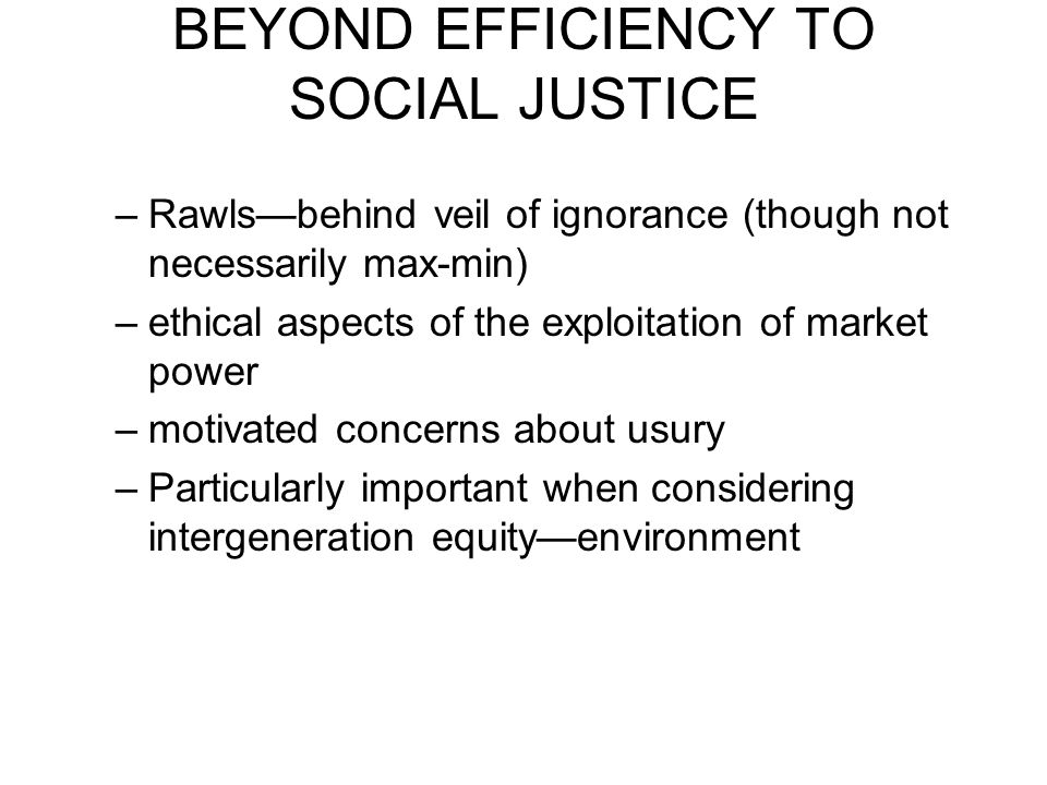 BEYOND EFFICIENCY TO SOCIAL JUSTICE –Rawls—behind veil of ignorance (though not necessarily max-min) –ethical aspects of the exploitation of market po