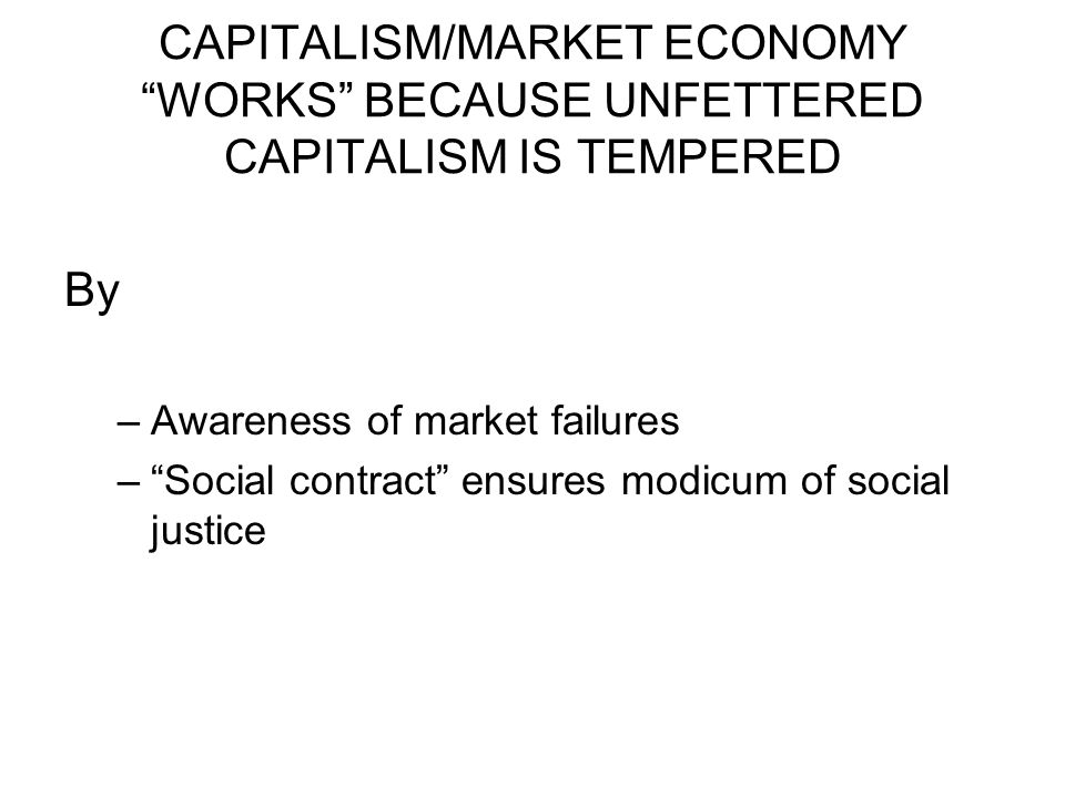 """CAPITALISM/MARKET ECONOMY """"WORKS"""" BECAUSE UNFETTERED CAPITALISM IS TEMPERED By –Awareness of market failures –""""Social contract"""" ensures modicum of soc"""