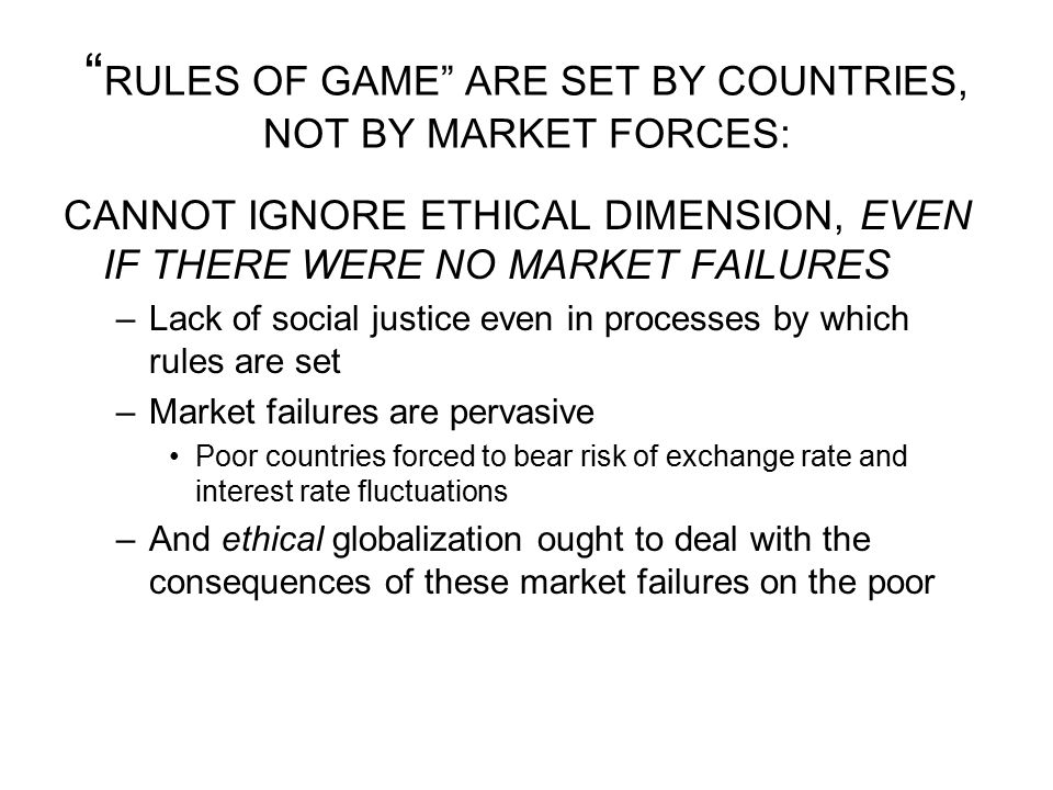 """"""" RULES OF GAME"""" ARE SET BY COUNTRIES, NOT BY MARKET FORCES: CANNOT IGNORE ETHICAL DIMENSION, EVEN IF THERE WERE NO MARKET FAILURES –Lack of social ju"""