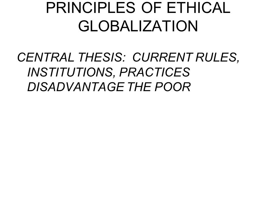 PRINCIPLES OF ETHICAL GLOBALIZATION CENTRAL THESIS: CURRENT RULES, INSTITUTIONS, PRACTICES DISADVANTAGE THE POOR