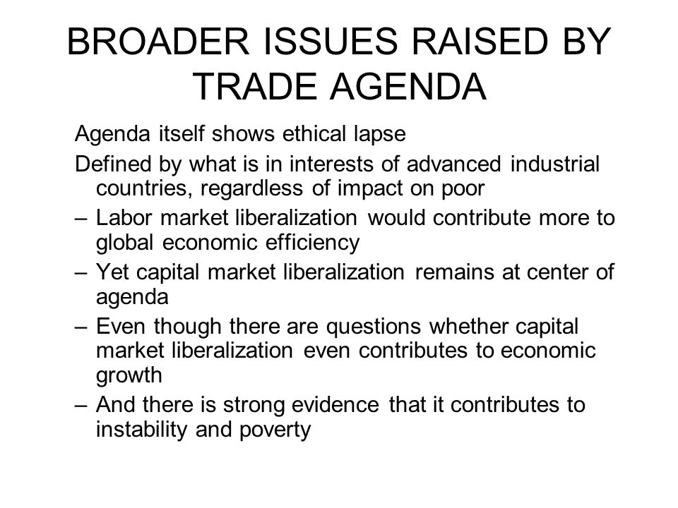 BROADER ISSUES RAISED BY TRADE AGENDA Agenda itself shows ethical lapse Defined by what is in interests of advanced industrial countries, regardless o