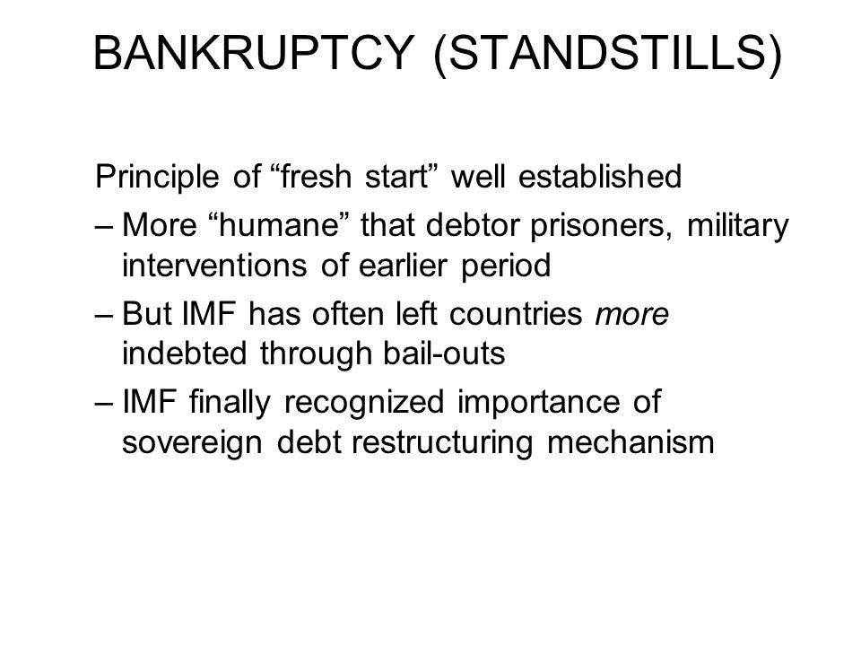"BANKRUPTCY (STANDSTILLS) Principle of ""fresh start"" well established –More ""humane"" that debtor prisoners, military interventions of earlier period –B"