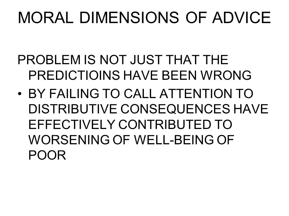 MORAL DIMENSIONS OF ADVICE PROBLEM IS NOT JUST THAT THE PREDICTIOINS HAVE BEEN WRONG BY FAILING TO CALL ATTENTION TO DISTRIBUTIVE CONSEQUENCES HAVE EF
