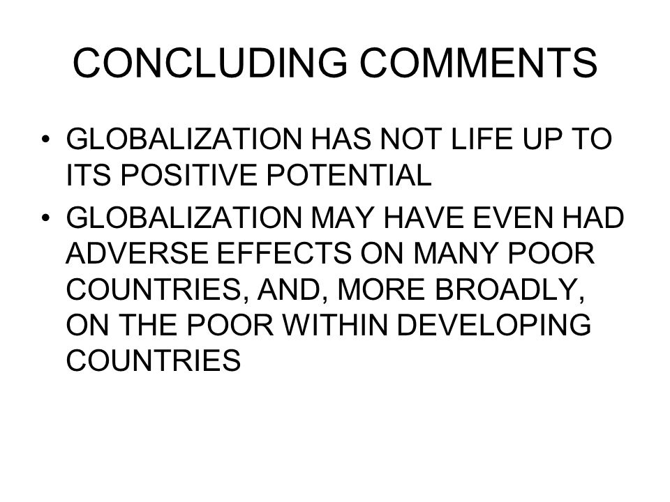 CONCLUDING COMMENTS GLOBALIZATION HAS NOT LIFE UP TO ITS POSITIVE POTENTIAL GLOBALIZATION MAY HAVE EVEN HAD ADVERSE EFFECTS ON MANY POOR COUNTRIES, AN