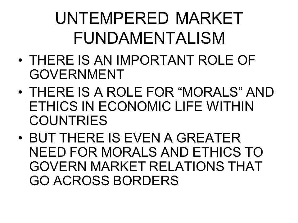 """UNTEMPERED MARKET FUNDAMENTALISM THERE IS AN IMPORTANT ROLE OF GOVERNMENT THERE IS A ROLE FOR """"MORALS"""" AND ETHICS IN ECONOMIC LIFE WITHIN COUNTRIES BU"""