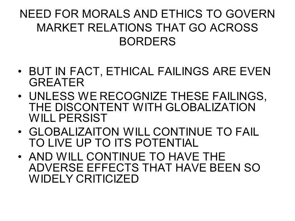 NEED FOR MORALS AND ETHICS TO GOVERN MARKET RELATIONS THAT GO ACROSS BORDERS BUT IN FACT, ETHICAL FAILINGS ARE EVEN GREATER UNLESS WE RECOGNIZE THESE