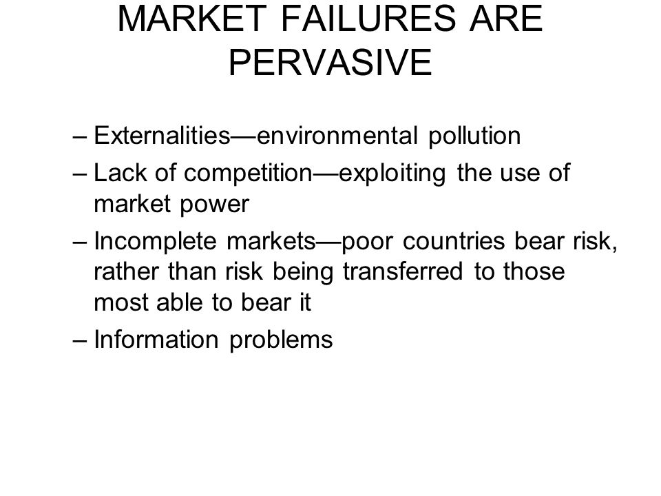 –Externalities—environmental pollution –Lack of competition—exploiting the use of market power –Incomplete markets—poor countries bear risk, rather th