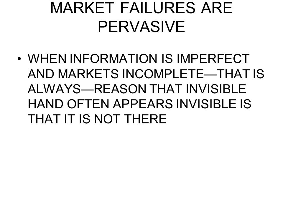 MARKET FAILURES ARE PERVASIVE WHEN INFORMATION IS IMPERFECT AND MARKETS INCOMPLETE—THAT IS ALWAYS—REASON THAT INVISIBLE HAND OFTEN APPEARS INVISIBLE I