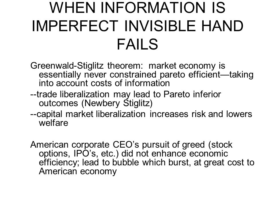 WHEN INFORMATION IS IMPERFECT INVISIBLE HAND FAILS Greenwald-Stiglitz theorem: market economy is essentially never constrained pareto efficient—taking