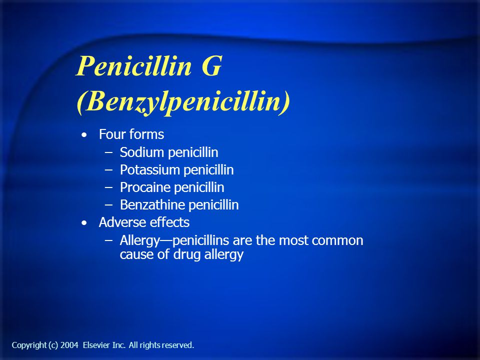 Copyright (c) 2004 Elsevier Inc. All rights reserved. Penicillin G (Benzylpenicillin) Four forms –Sodium penicillin –Potassium penicillin –Procaine pe