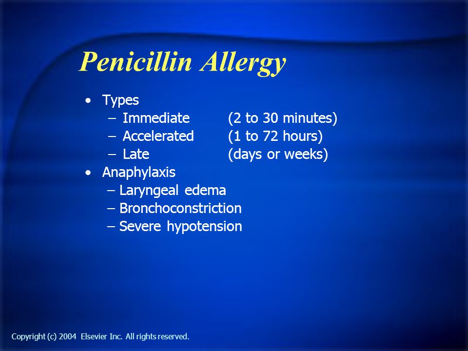 Copyright (c) 2004 Elsevier Inc. All rights reserved. Penicillin Allergy Types –Immediate (2 to 30 minutes) –Accelerated (1 to 72 hours) –Late (days o