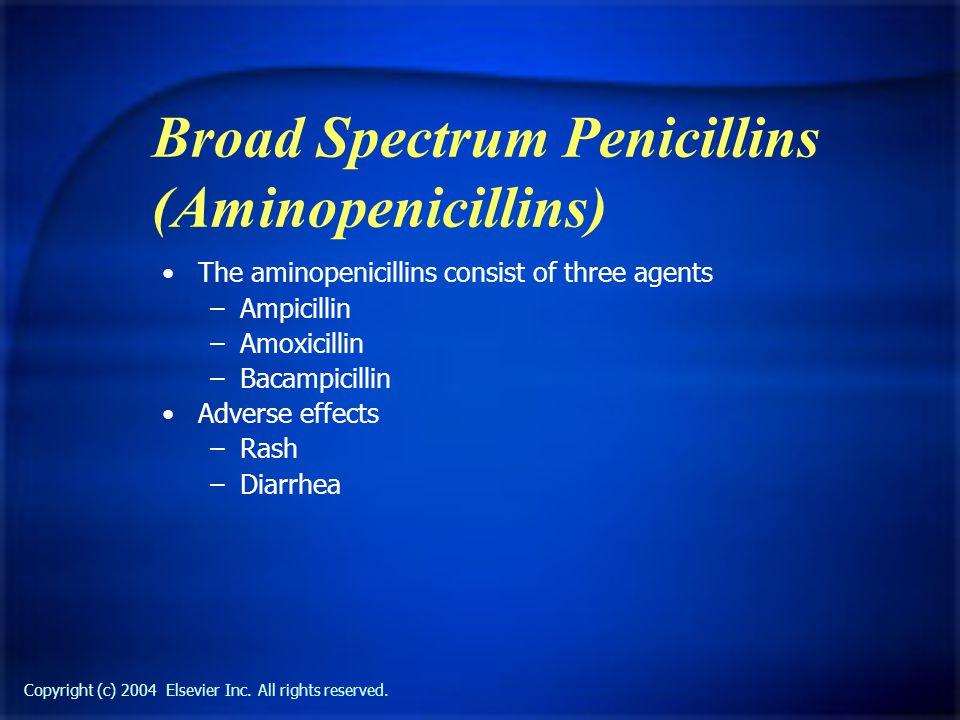 Copyright (c) 2004 Elsevier Inc. All rights reserved. Broad Spectrum Penicillins (Aminopenicillins) The aminopenicillins consist of three agents –Ampi
