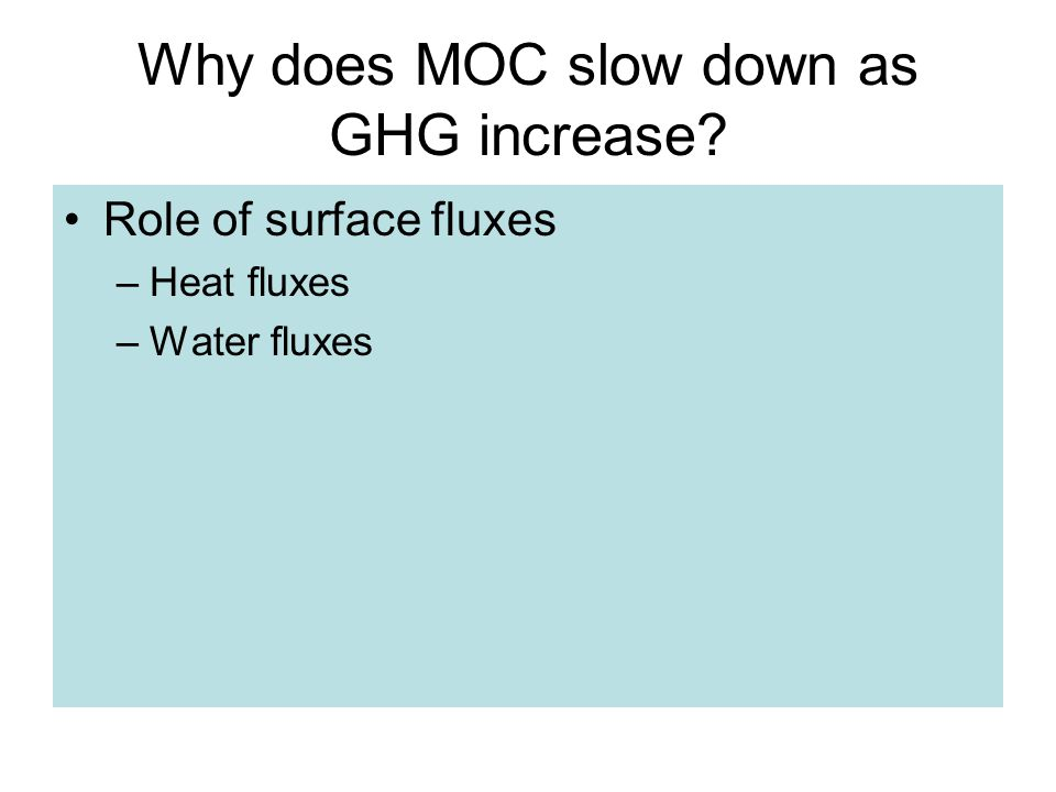 Why does MOC slow down as GHG increase Role of surface fluxes –Heat fluxes –Water fluxes