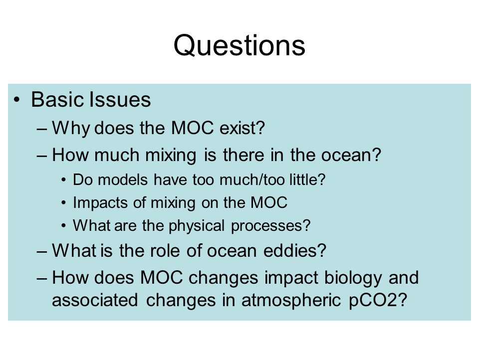 Questions Basic Issues –Why does the MOC exist. –How much mixing is there in the ocean.