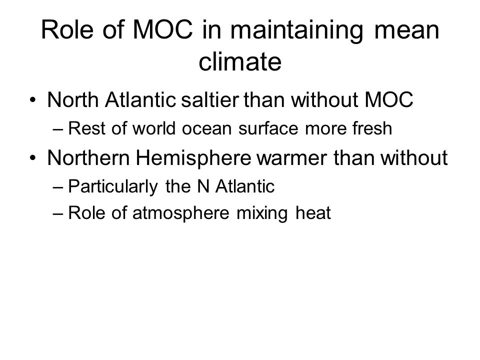 Role of MOC in maintaining mean climate North Atlantic saltier than without MOC –Rest of world ocean surface more fresh Northern Hemisphere warmer than without –Particularly the N Atlantic –Role of atmosphere mixing heat