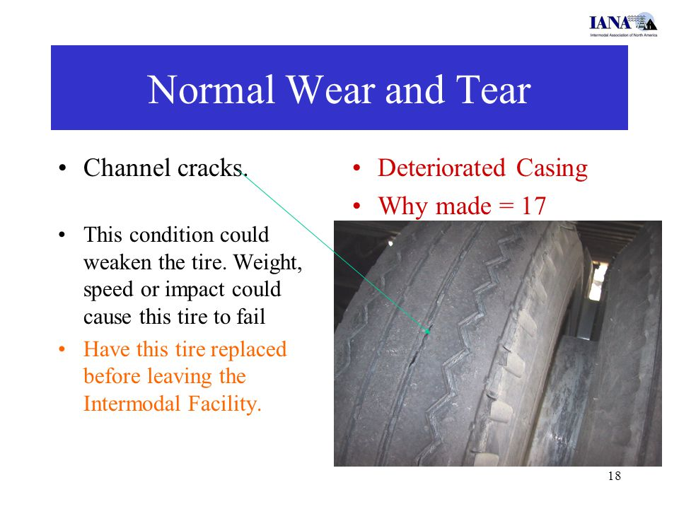18 Normal Wear and Tear Channel cracks. This condition could weaken the tire. Weight, speed or impact could cause this tire to fail Have this tire rep