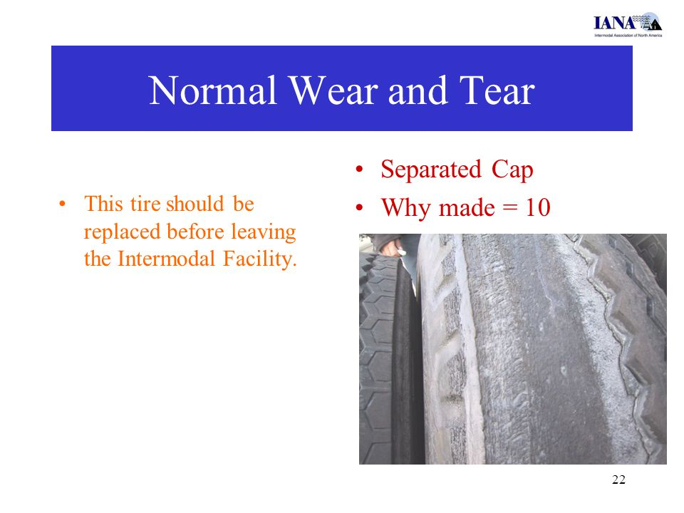22 Normal Wear and Tear This tire should be replaced before leaving the Intermodal Facility. Separated Cap Why made = 10