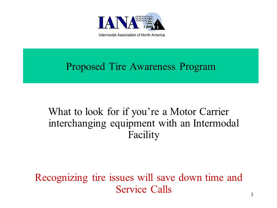 3 Proposed Tire Awareness Program What to look for if you're a Motor Carrier interchanging equipment with an Intermodal Facility Recognizing tire issues will save down time and Service Calls