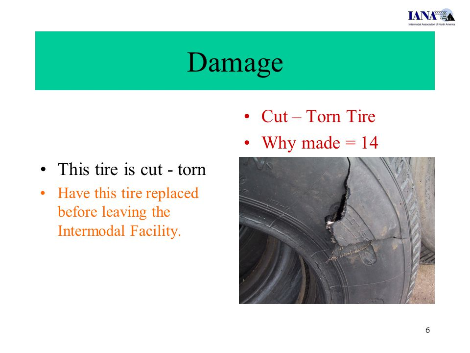 6 Damage This tire is cut - torn Have this tire replaced before leaving the Intermodal Facility. Cut – Torn Tire Why made = 14