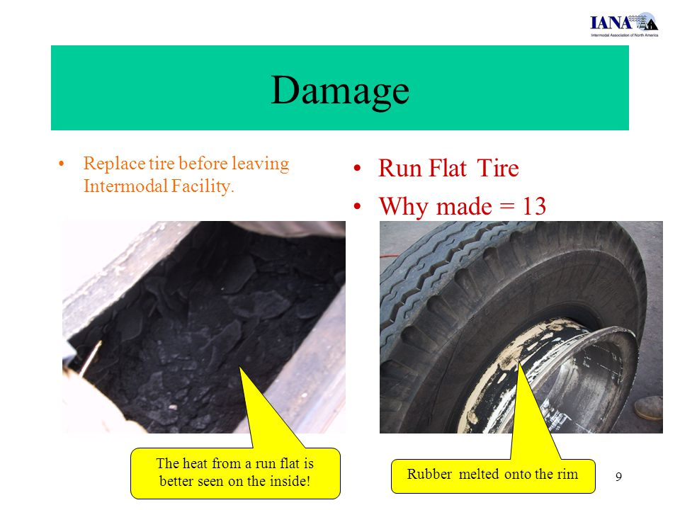 9 Damage Run Flat Tire Why made = 13 Replace tire before leaving Intermodal Facility. The heat from a run flat is better seen on the inside! Rubber me
