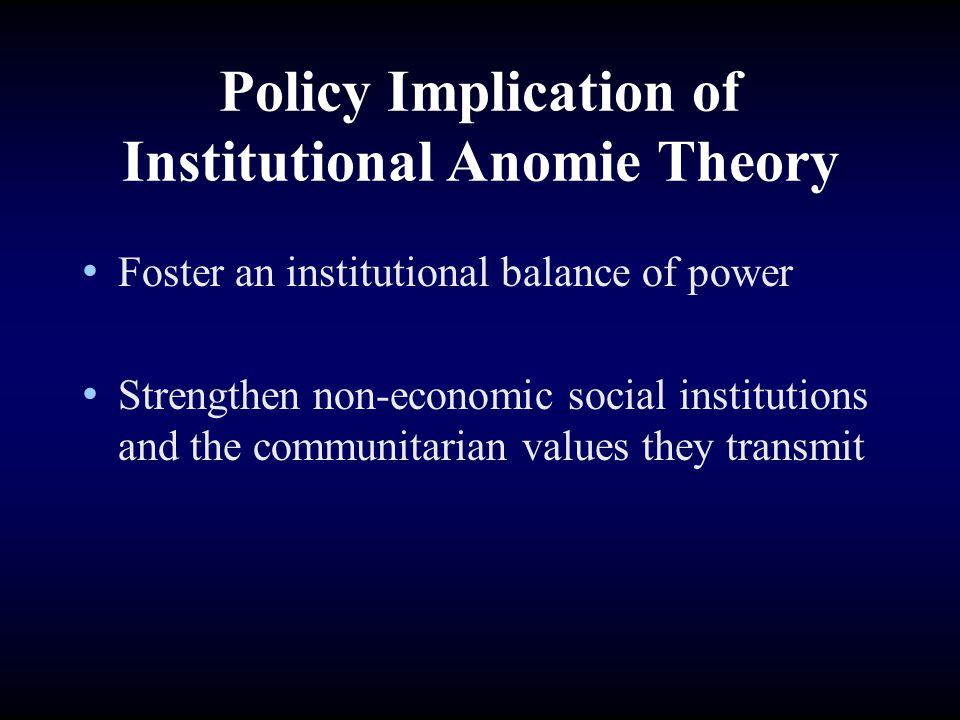 Policy Implication of Institutional Anomie Theory Foster an institutional balance of power Strengthen non-economic social institutions and the communi
