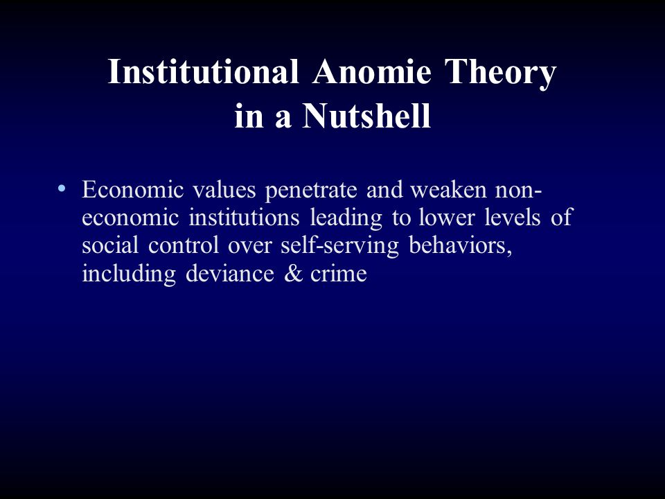 Institutional Anomie Theory in a Nutshell Economic values penetrate and weaken non- economic institutions leading to lower levels of social control ov