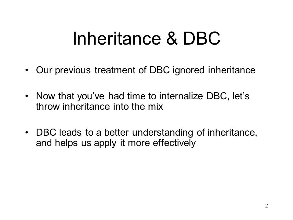 2 Inheritance & DBC Our previous treatment of DBC ignored inheritance Now that you've had time to internalize DBC, let's throw inheritance into the mix DBC leads to a better understanding of inheritance, and helps us apply it more effectively