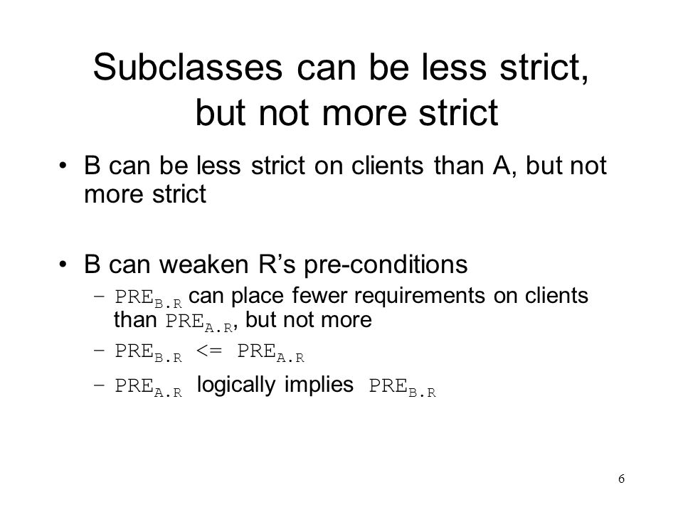 6 Subclasses can be less strict, but not more strict B can be less strict on clients than A, but not more strict B can weaken R's pre-conditions –PRE
