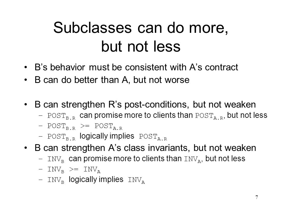 7 Subclasses can do more, but not less B's behavior must be consistent with A's contract B can do better than A, but not worse B can strengthen R's post-conditions, but not weaken –POST B.R can promise more to clients than POST A.R, but not less –POST B.R >= POST A.R –POST B.R logically implies POST A.R B can strengthen A's class invariants, but not weaken –INV B can promise more to clients than INV A, but not less –INV B >= INV A –INV B logically implies INV A